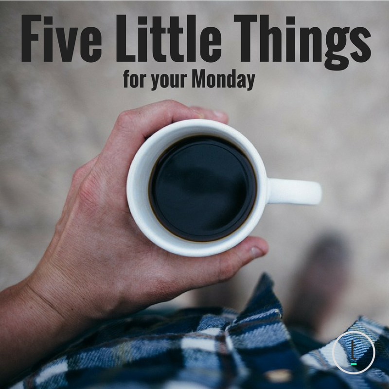 Five Little Things For Your Monday: July 10, 2017 Featured Image